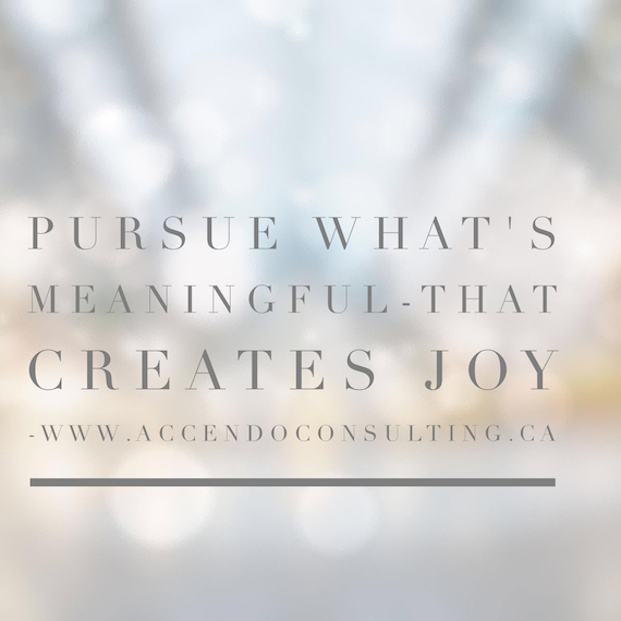 Pursue what's meaningful. That creates joy.