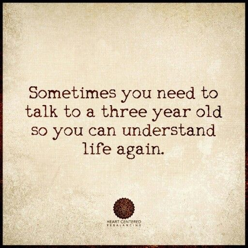 Sometimes you need to talk to a three year old so you can understand life again