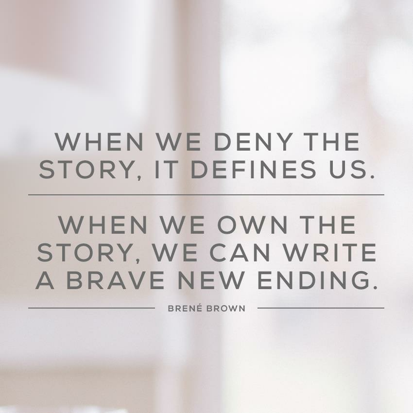 When we deny the story, it defines us. When we own the story we can write a brave new ending