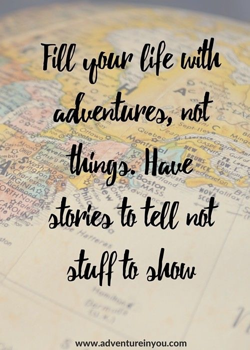 fill your life with adventures, not things. Have stories to tell, not stuff to show.