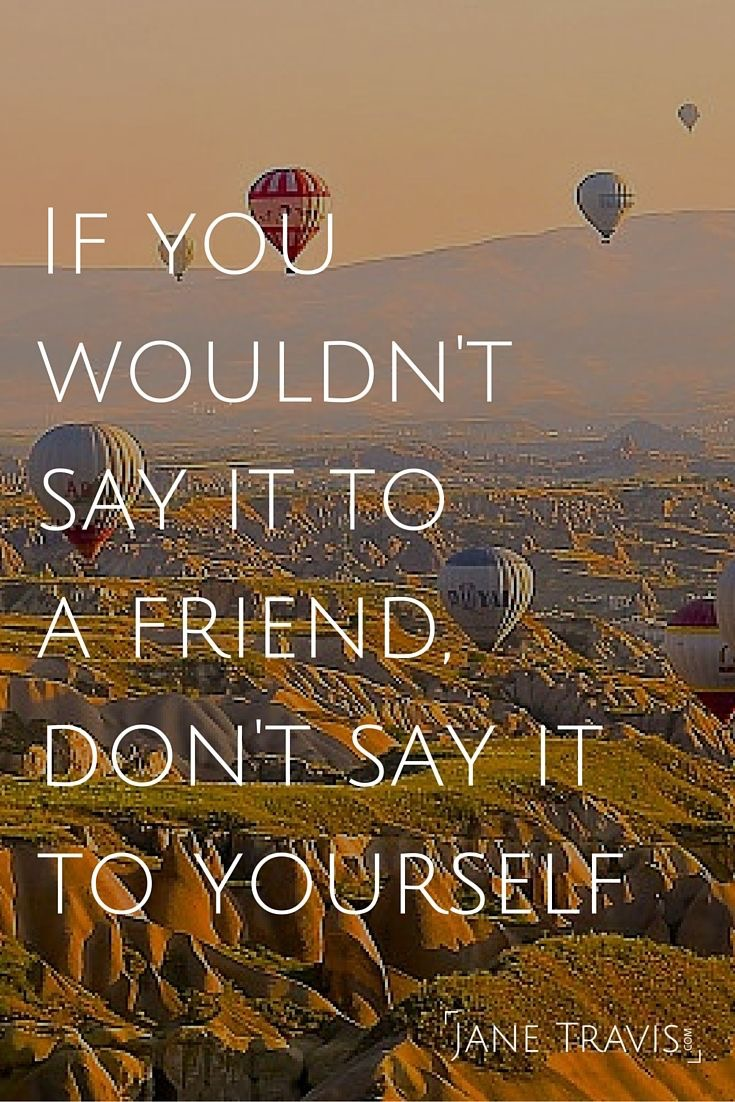 if you wouldn't say it to a friend, don't say it to yourself