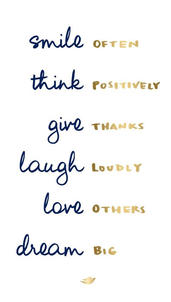 smile often, think positively, give thanks, laugh loudly, love others, dream big