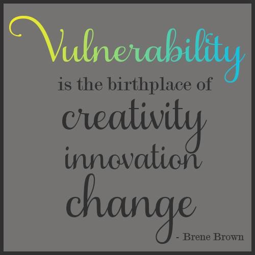 Vulnerability is the birthplace or creativity innovation change.