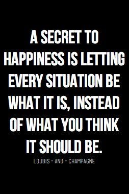 A secret to happiness is letting every situation be what it is, instead of what you think it should be