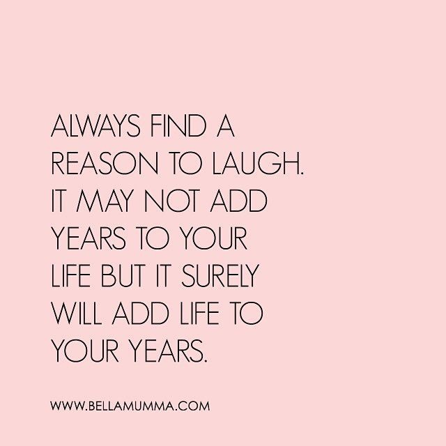 always find a reason to laugh. It may not add years to your life but it surely will add life to your years