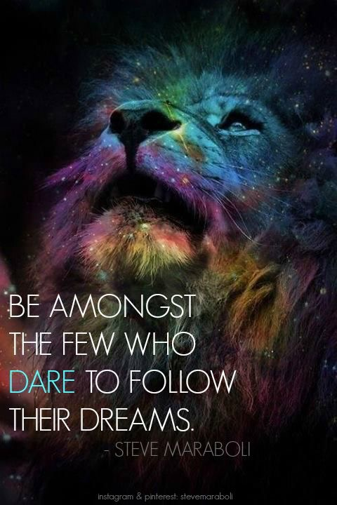 Be among the few who dare to follow their dreams