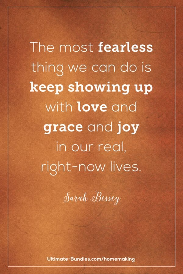the most fearless thing we can do is keep showing up with love and grace and joy in our real, right-now lives