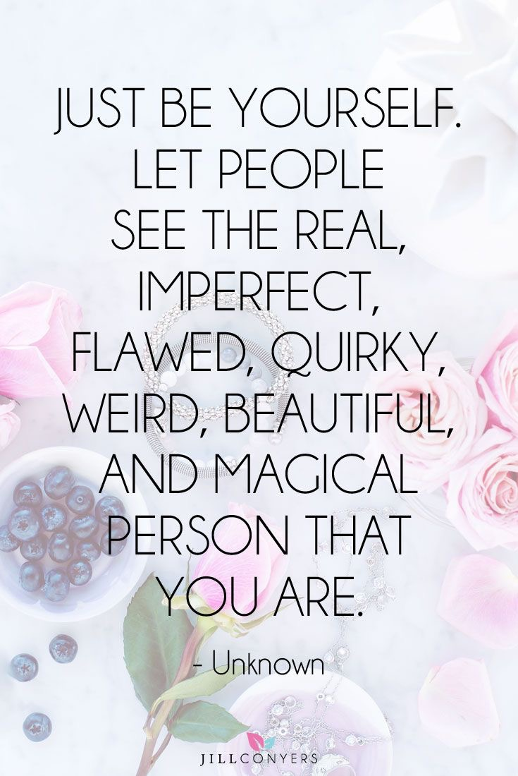 Just be yourself. Let people see the real, imperfect, flawed, quirky, weird, beautiful and magical person that you are