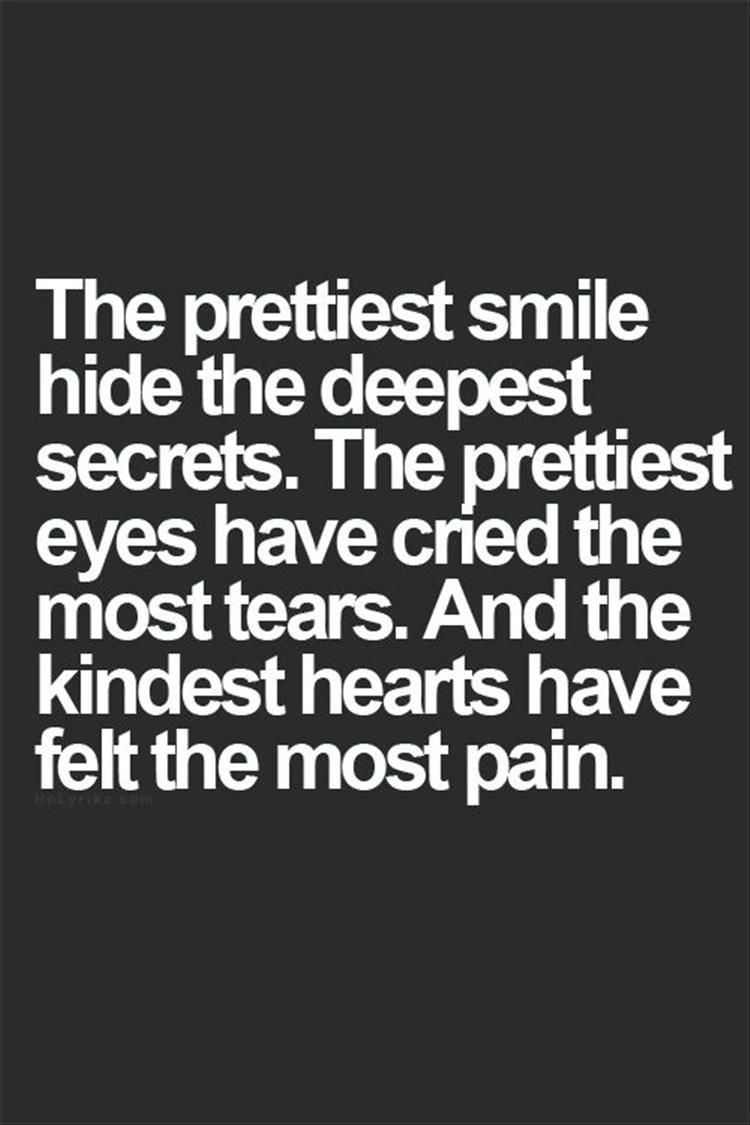 The prettiest smile hides the deepest secrets. The prettiest eyes have cried the most tears. And the kindest hearts have felt the most pain.