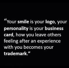 your smile is your logo,  your personality is your business card, how you leave others feeling after an experience with you becomes your trademark