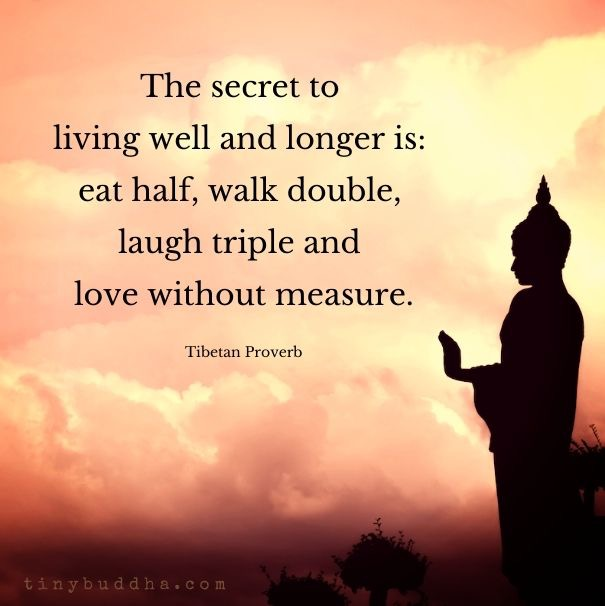 The secret to living well and longer is: eat half, wall double, laugh triple and love without measure