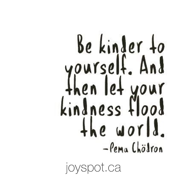 Be kinder to yourself. And then let your kindness flood the world