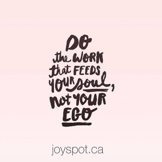 Do the work that feeds your soul, not your ego
