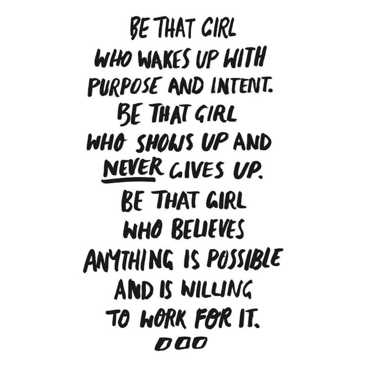 Be that girl who wakes up with purpose and intent. Be that girl who shows up and never gives up. Be that girl who believes anything is possible and is willing to work for it.