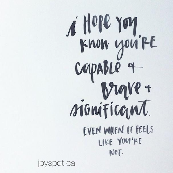 I hope you know you're capable and brave and significant even when it feels like you're not.