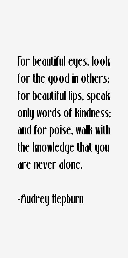 For beautiful eyes, look for the good in others. For beautiful lips, speak only works of kindness. And for poise, walk with the knowledge that you are never alone.