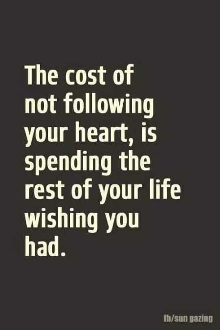 The cost of not following your heart, is spending the rest of your life wishing you had.