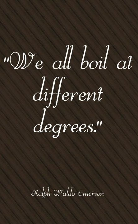 We all boil at different degrees.