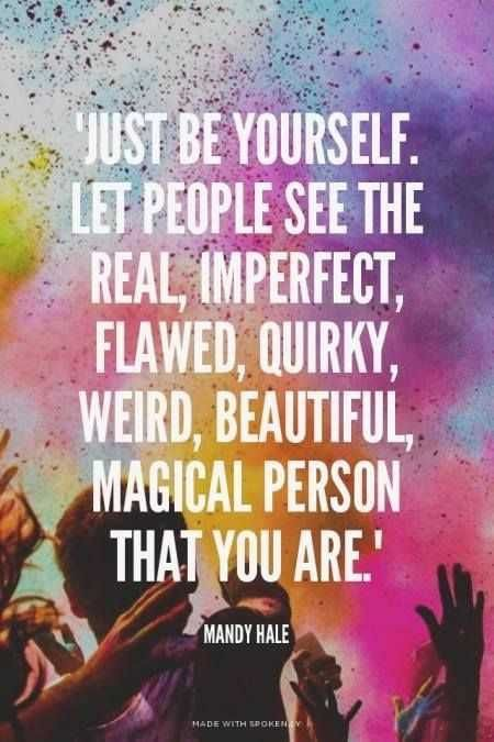Just be yourself. Let people see the real, imperfect, flawed, quirky, weird, beautiful, magical person that you are