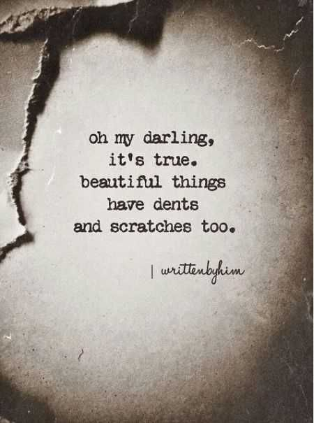 Oh my darling, it's true, beautiful things have dents and scratches too
