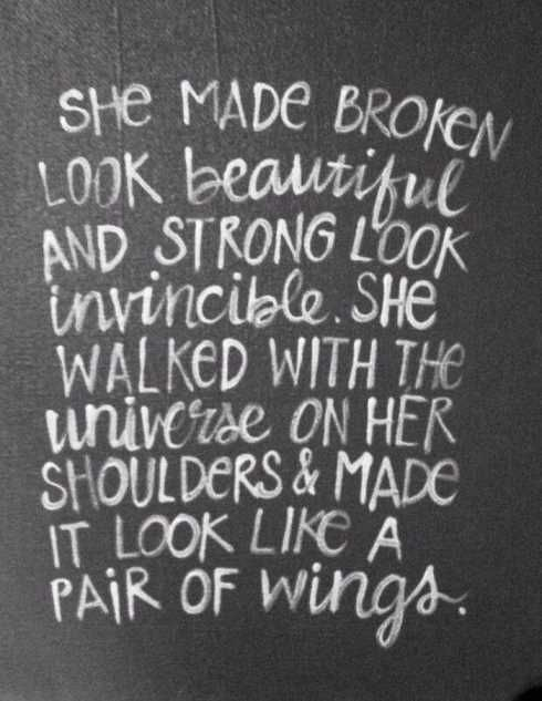 She made broken look beautiful and strong look invincible. She walked with the universe on her shoulders and made it look like a pair of wings