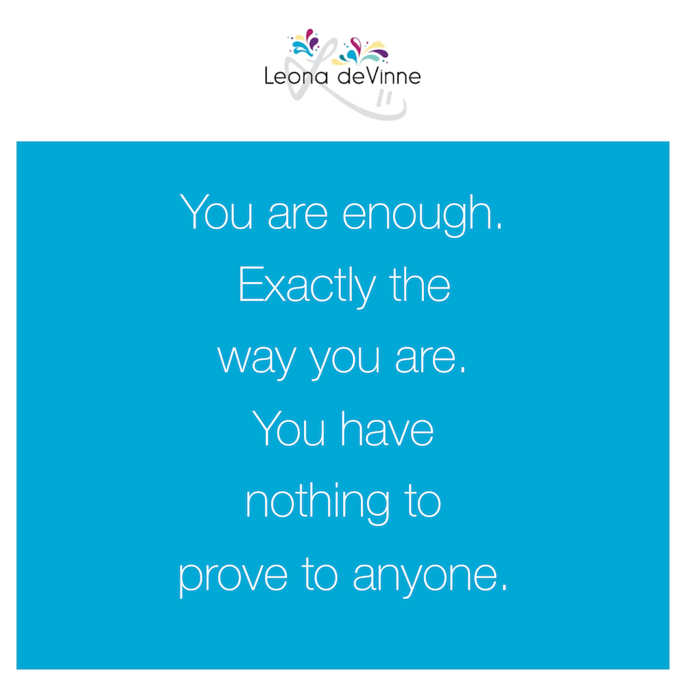 You are enough exactly the way you are. You have nothing to prove to anyone