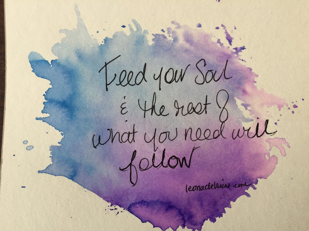 Feed your soul and the rest of what you need will follow