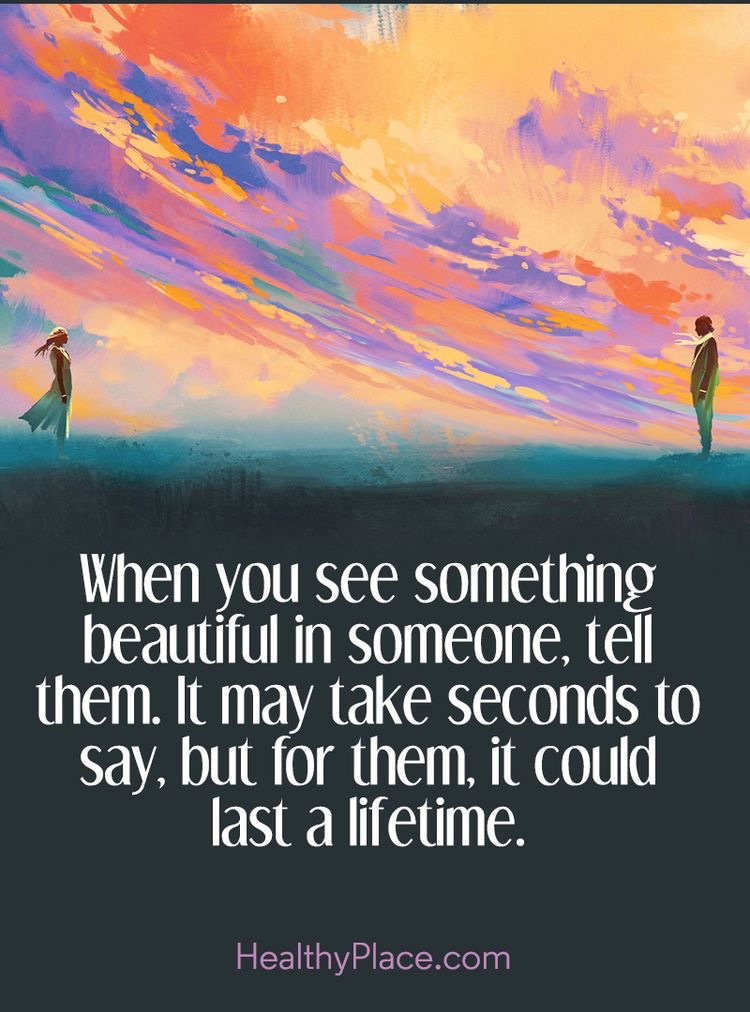 When you see something beautiful in someone, tell them. it may take seconds to say, but for them it could last a lifetime