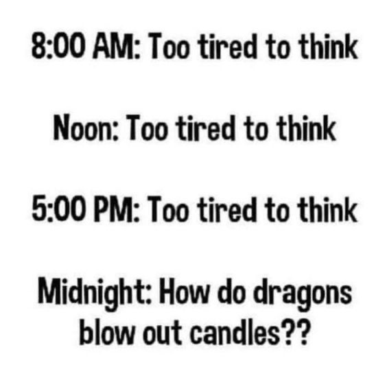 8:00 AM: Too tired to think Noon: Too tired to think 5:00 PM: Too tired to think Midnight: How do dragons blow out candles??